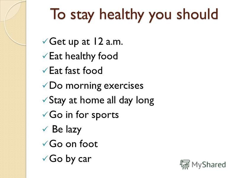 To stay healthy you should Get up at 12 a.m. Eat healthy food Eat fast food Do morning exercises Stay at home all day long Go in for sports Be lazy Go on foot Go by car