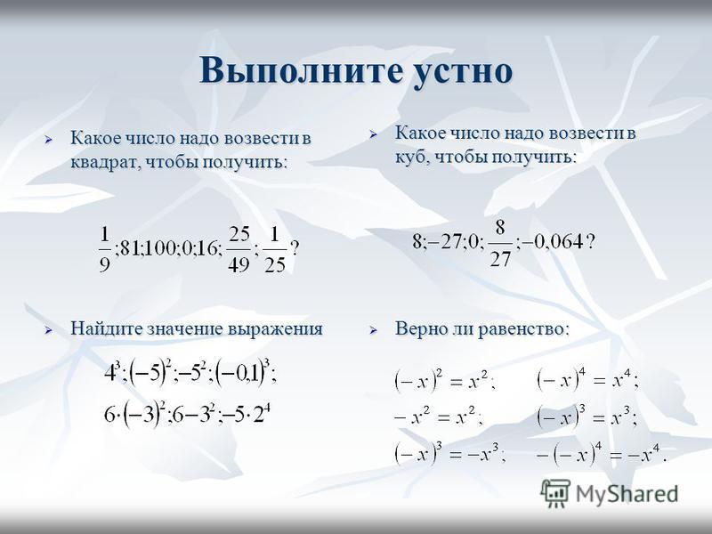 Выполните устно Какое число надо возвести в квадрат, чтобы получить: Какое число надо возвести в квадрат, чтобы получить: Найдите значение выражения Найдите значение выражения Верно ли равенство: Верно ли равенство: Какое число надо возвести в куб, ч