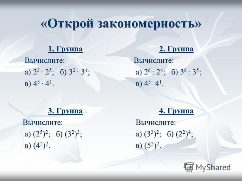 «Открой закономерность» 1. Группа Вычислите: Вычислите: а) 2 3 · 2 5 ; б) 3 2 · 3 4 ; а) 2 3 · 2 5 ; б) 3 2 · 3 4 ; в) 4 3 · 4 1. в) 4 3 · 4 1. 2. Группа Вычислите: Вычислите: а) 2 6 : 2 4 ; б) 3 8 : 3 5 ; а) 2 6 : 2 4 ; б) 3 8 : 3 5 ; в) 4 3 : 4 1.