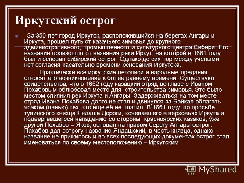 Иркутский острог За 350 лет город Иркутск, расположившийся на берегах Ангары и Иркута, прошел путь от казачьего зимовья до крупного административного, промышленного и культурного центра Сибири. Его название произошло от названия реки Иркут, на которо