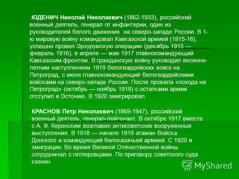 ЮДЕНИЧ Николай Николаевич (1862-1933), российский военный деятель, генерал от инфантерии, один из руководителей белого движения на северо-западе России. В 1- ю мировую войну командовал Кавказской армией (1915-16), успешно провел Эрзурумскую операцию