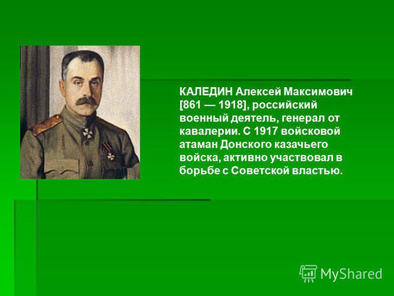 КАЛЕДИН Алексей Максимович [861 1918], российский военный деятель, генерал от кавалерии. С 1917 войсковой атаман Донского казачьего войска, активно участвовал в борьбе с Советской властью.