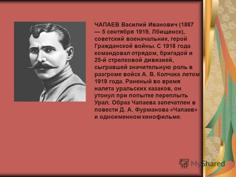 ЧАПАЕВ Василий Иванович (1887 5 сентября 1919, Лбищенск), советский военачальник, герой Гражданской войны. С 1918 года командовал отрядом, бригадой и 25-й стрелковой дивизией, сыгравшей значительную роль в разгроме войск А. В. Колчака летом 1919 года
