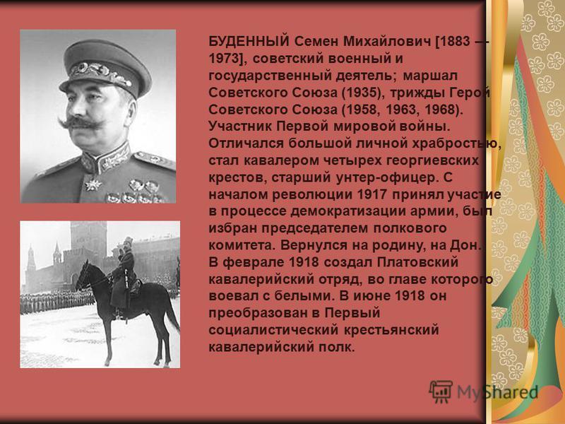 БУДЕННЫЙ Семен Михайлович [1883 1973], советский военный и государственный деятель; маршал Советского Союза (1935), трижды Герой Советского Союза (1958, 1963, 1968). Участник Первой мировой войны. Отличался большой личной храбростью, стал кавалером ч