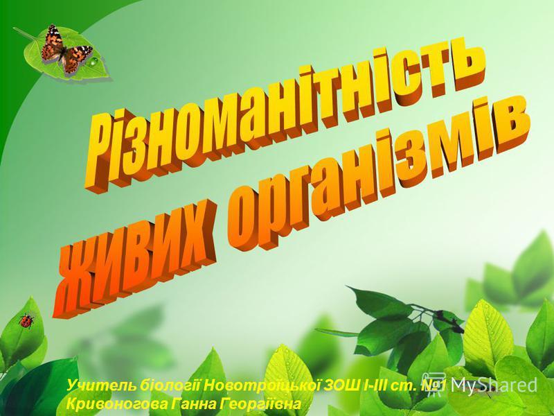 Учитель біології Новотроїцької ЗОШ І-ІІІ ст. 1 Кривоногова Ганна Георгіївна