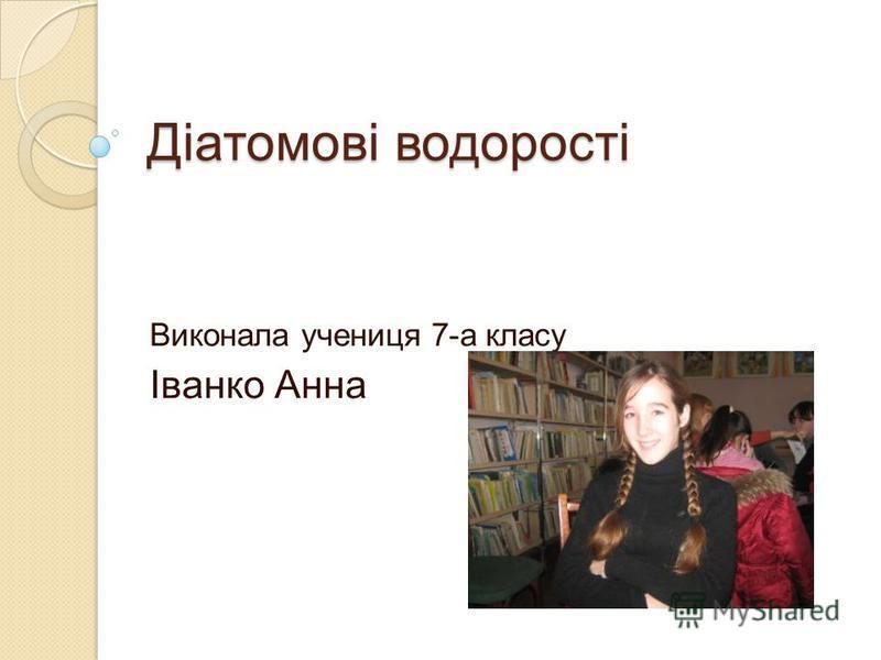 Діатомові водорості Виконала учениця 7-а класу Іванко Анна