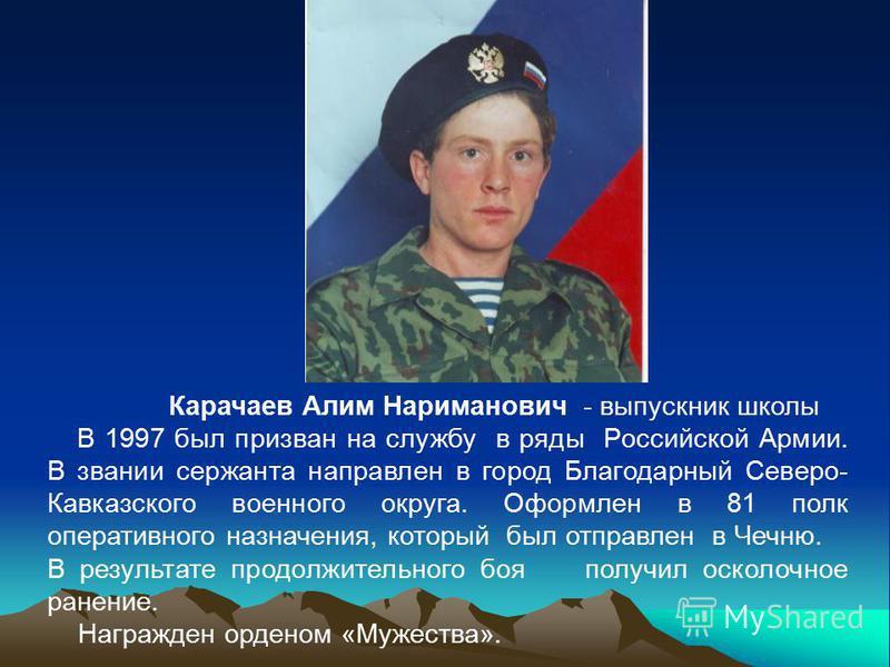 Карачаев Алим Нариманович - выпускник школы В 1997 был призван на службу в ряды Российской Армии. В звании сержанта направлен в город Благодарный Северо- Кавказского военного округа. Оформлен в 81 полк оперативного назначения, который был отправлен в