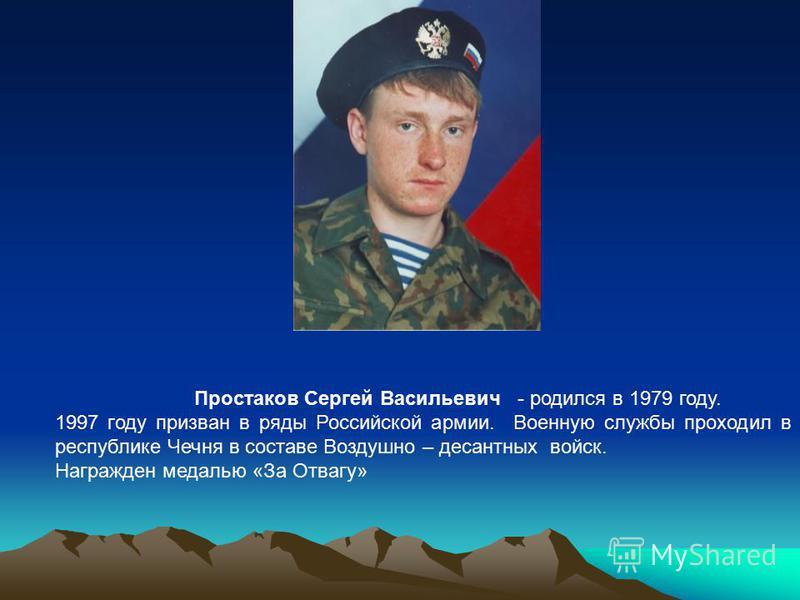 Простаков Сергей Васильевич - родился в 1979 году. 1997 году призван в ряды Российской армии. Военную службы проходил в республике Чечня в составе Воздушно – десантных войск. Награжден медалью «За Отвагу»