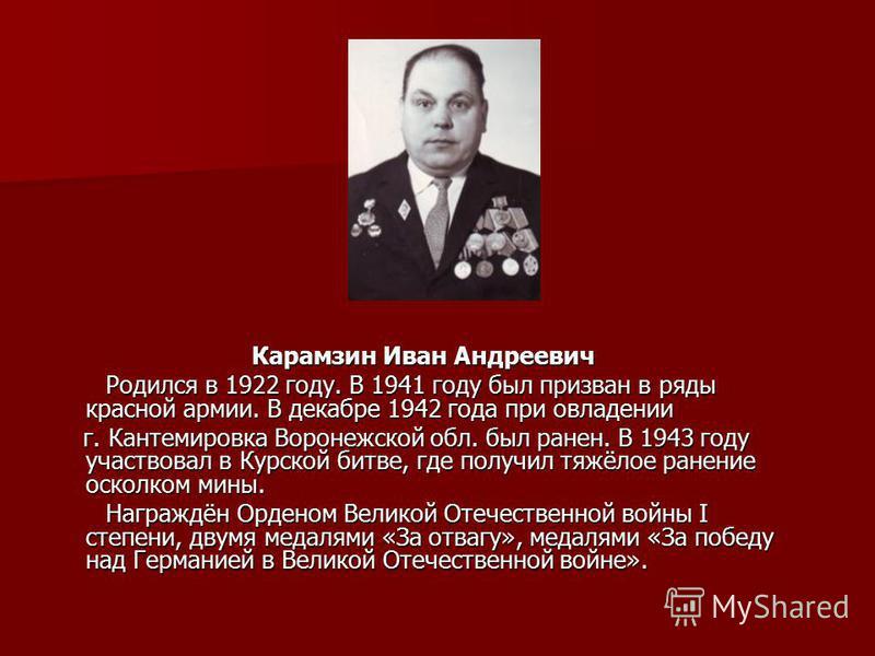 Карамзин Иван Андреевич Родился в 1922 году. В 1941 году был призван в ряды красной армии. В декабре 1942 года при овладении Родился в 1922 году. В 1941 году был призван в ряды красной армии. В декабре 1942 года при овладении г. Кантемировка Воронежс