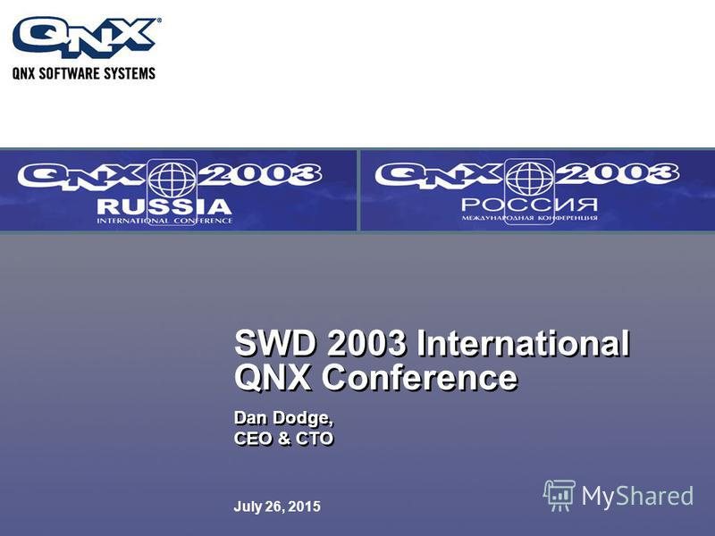July 26, 2015 SWD 2003 International QNX Conference Dan Dodge, CEO & CTO Dan Dodge, CEO & CTO