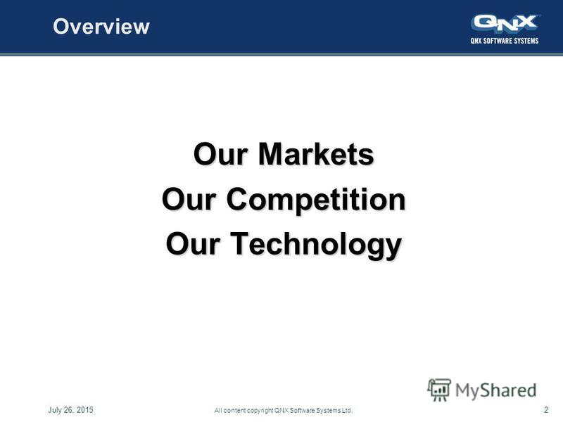 2July 26, 2015 All content copyright QNX Software Systems Ltd. Overview Our Markets Our Competition Our Technology