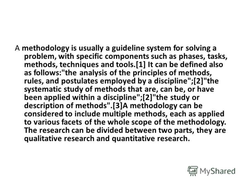 A methodology is usually a guideline system for solving a problem, with specific components such as phases, tasks, methods, techniques and tools.[1] It can be defined also as follows:
