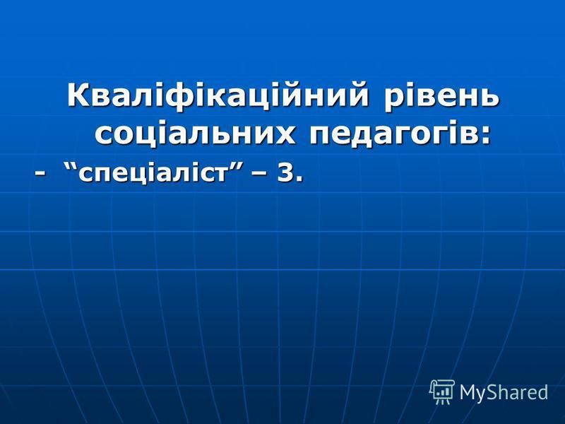 Кваліфікаційний рівень соціальних педагогів: - спеціаліст – 3.