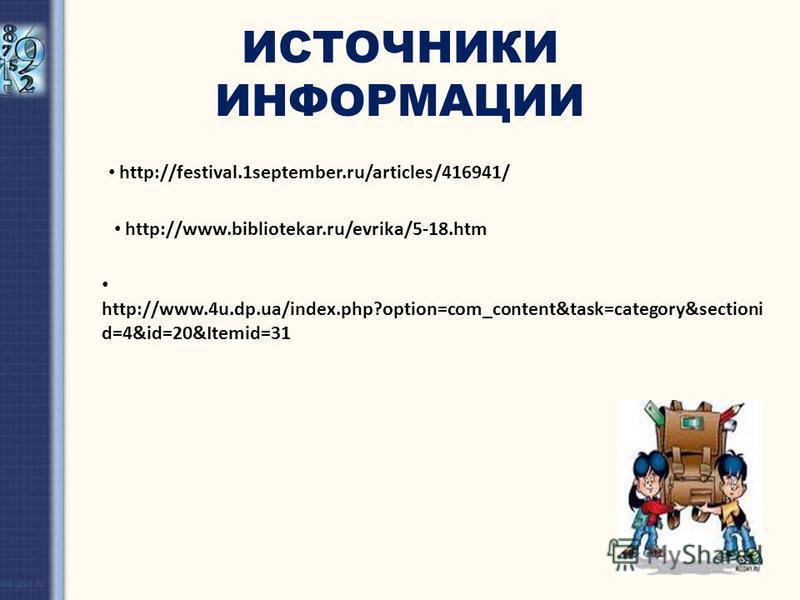 ИСТОЧНИКИ ИНФОРМАЦИИ http://festival.1september.ru/articles/416941/ http://www.bibliotekar.ru/evrika/5-18. htm http://www.4u.dp.ua/index.php?option=com_content&task=category&sectioni d=4&id=20&Itemid=31