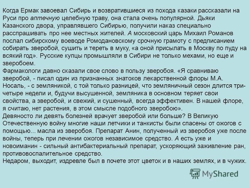 Когда Ермак завоевал Сибирь и возвратившиеся из похода казаки рассказали на Руси про аптечную целебную траву, она стала очень популярной. Дьяки Казанского двора, управлявшего Сибирью, получили наказ специально расспрашивать про нее местных жителей. А