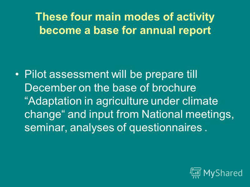 These four main modes of activity become a base for annual report Pilot assessment will be prepare till December on the base of brochure Adaptation in agriculture under climate change and input from National meetings, seminar, analyses of questionnai