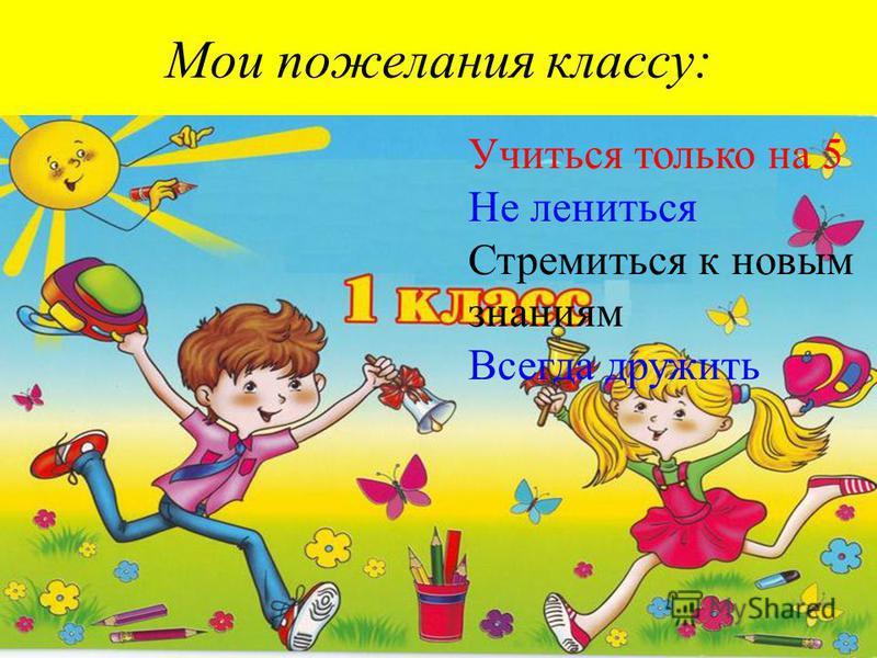 Мои пожелания классу: Учиться только на 5 Не лениться Стремиться к новым знаниям Всегда дружить