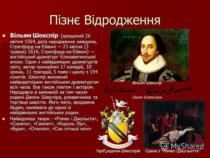 Пізнє Відродження Вільям Шекспір (хрещений 26 квітня 1564, дата народження невідома, Стретфорд-на-Ейвоні 23 квітня (3 травня) 1616, Стретфорд-на-Ейвоні) англійський драматург Єлизаветинської епохи. Один з найвідоміших драматургів світу, автор принайм
