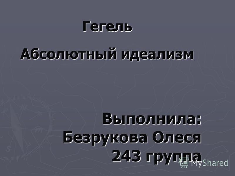 Выполнила: Безрукова Олеся 243 группа Гегель Абсолютный идеализм