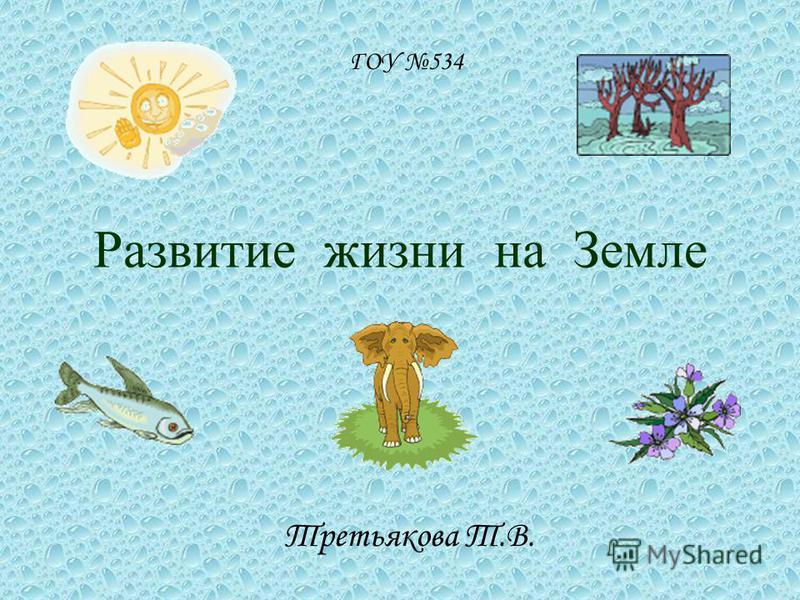 Развитие жизни на Земле Третьякова Т.В. ГОУ 534