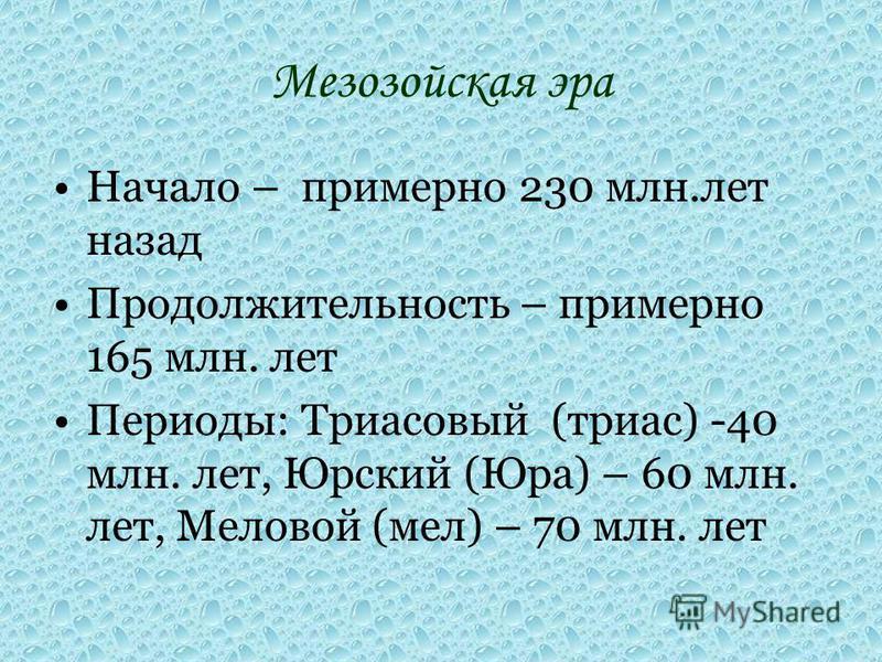 Мезозойская эра Начало – примерно 230 млн.лет назад Продолжительность – примерно 165 млн. лет Периоды: Триасовый (триас) -40 млн. лет, Юрский (Юра) – 60 млн. лет, Меловой (мел) – 70 млн. лет