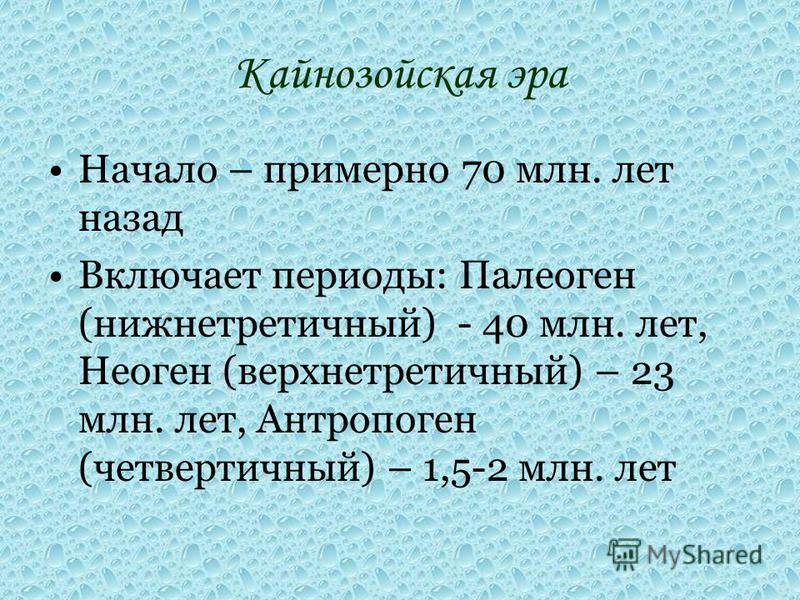 Кайнозойская эра Начало – примерно 70 млн. лет назад Включает периоды: Палеоген (нижние третичный) - 40 млн. лет, Неоген (верхние третичный) – 23 млн. лет, Антропоген (четвертичный) – 1,5-2 млн. лет