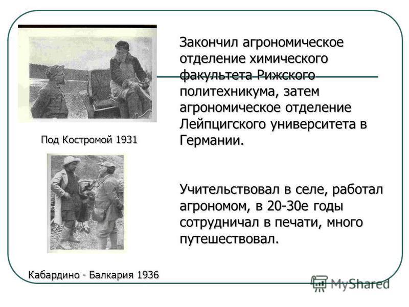 Закончил агрономическое отделение химического факультета Рижского политехникума, затем агрономическое отделение Лейпцигского университета в Германии. Учительствовал в селе, работал агрономом, в 20-30 е годы сотрудничал в печати, много путешествовал.