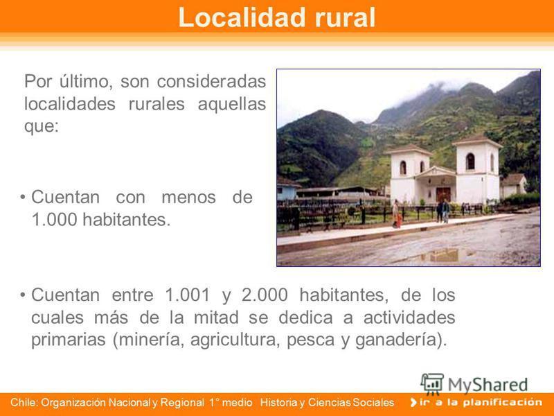 Chile: Organización Nacional y Regional 1° medio Historia y Ciencias Sociales Localidades urbanas Una localidad poblada será considerada urbana cuando cumpla con las siguientes características: Cuando cuente con más de 5.000 habitantes, recibiendo el