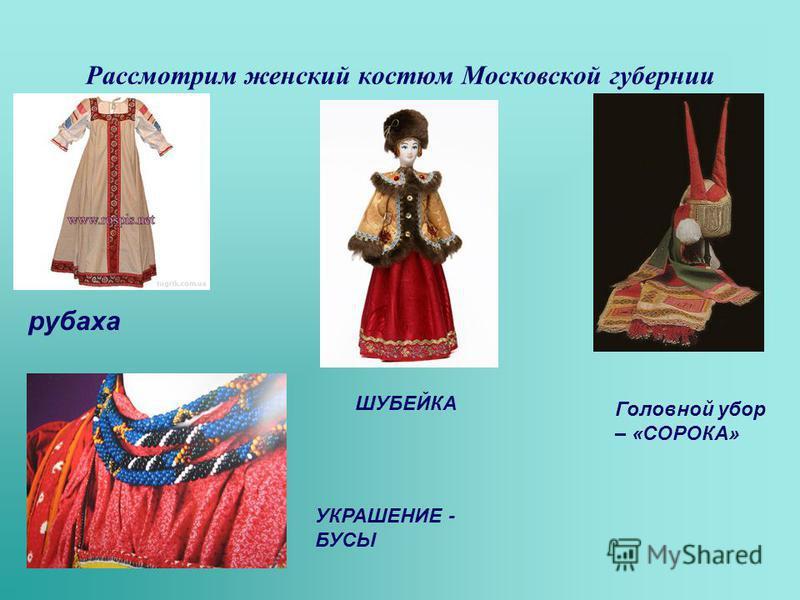 Рассмотрим женский костюм Московской губернии рубаха Головной убор – «СОРОКА» УКРАШЕНИЕ - БУСЫ ШУБЕЙКА