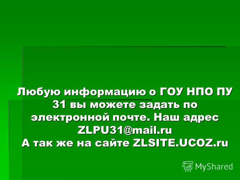 Любую информацию о ГОУ НПО ПУ 31 вы можете задать по электронной почте. Наш адрес ZLPU31@mail.ru А так же на сайте ZLSITE.UCOZ.ru