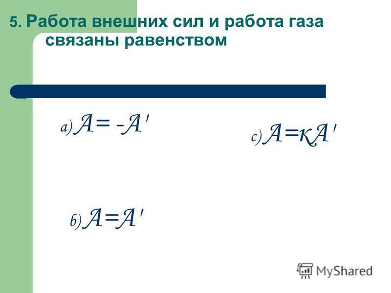 5. Работа внешних сил и работа газа связаны равенством a) А= -А' b) А=А' c) А=кА'
