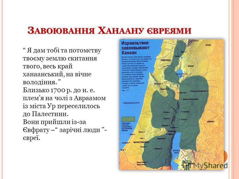 З АВОЮВАННЯ Х АНААНУ ЄВРЕЯМИ Я дам тобі та потомству твоєму землю скитання твого, весь край ханаанський, на вічне володіння. Близько 1700 р. до н. е. племя на чолі з Авраамом із міста Ур переселилось до Палестини. Вони прийшли із-за Євфрату – зарічні