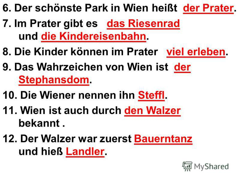 6. Der schönste Park in Wien heißt der Prater. 7. Im Prater gibt es das Riesenrad und die Kindereisenbahn. 8. Die Kinder können im Prater viel erleben. 9. Das Wahrzeichen von Wien ist der Stephansdom. 10. Die Wiener nennen ihn Steffl. 11. Wien ist au