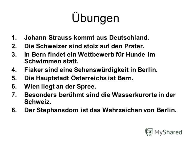 Übungen 1.Johann Strauss kommt aus Deutschland. 2.Die Schweizer sind stolz auf den Prater. 3.In Bern findet ein Wettbewerb für Hunde im Schwimmen statt. 4.Fiaker sind eine Sehenswürdigkeit in Berlin. 5.Die Hauptstadt Österreichs ist Bern. 6.Wien lieg