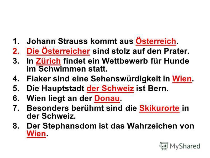 1.Johann Strauss kommt aus Österreich. 2.Die Österreicher sind stolz auf den Prater. 3.In Zürich findet ein Wettbewerb für Hunde im Schwimmen statt. 4.Fiaker sind eine Sehenswürdigkeit in Wien. 5.Die Hauptstadt der Schweiz ist Bern. 6.Wien liegt an d
