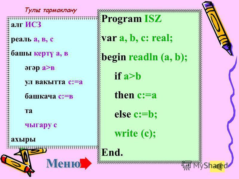 алг ИСЗ реаль а, в, с баши кертү а, в с:=а әгәр в>а ул вакытта с:=в та чыгару с ахыры Program ISZ var a, b, c: real; begin readln (a, b); c:=a if b>a then c:=b; write (c); End. Тулы булмаган тармаклану