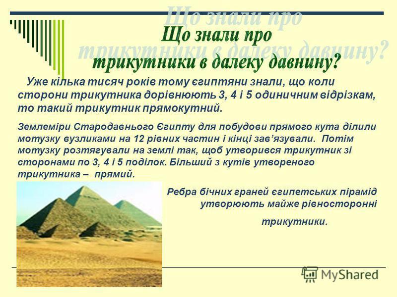 Уже кілька тисяч років тому єгиптяни знали, що коли сторони трикутника дорівнюють 3, 4 і 5 одиничним відрізкам, то такий трикутник прямокутний. Землеміри Стародавнього Єгипту для побудови прямого кута ділили мотузку вузликами на 12 рівних частин і кі