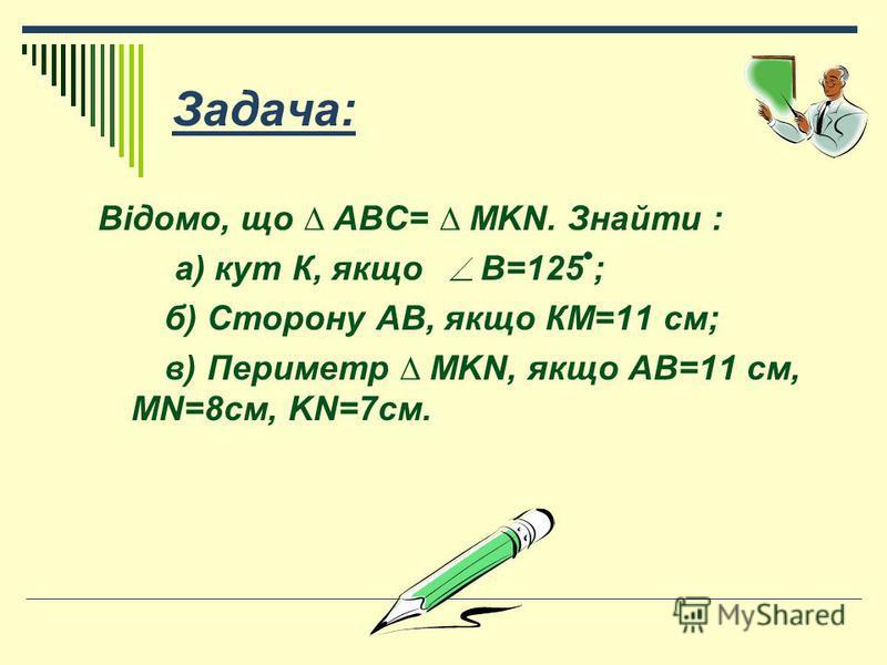 Задача: Відомо, що ABC= MKN. Знайти : а) кут К, якщо В=125 ; б) Сторону АВ, якщо КМ=11 см; в) Периметр MKN, якщо АВ=11 см, MN=8см, KN=7см.