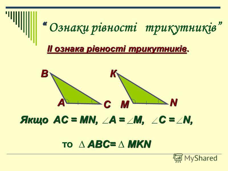 Ознаки рівності трикутників ІІ ознака рівності трикутників. ІІ ознака рівності трикутників. В К В К СМ NА Якщо AC = MN, A = M, C = N, ABC= MKN то ABC= MKN