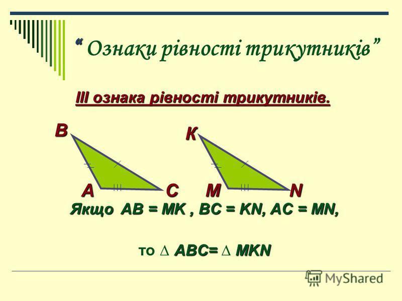 Ознаки рівності трикутників ІІІ ознака рівності трикутників. ІІІ ознака рівності трикутників. Якщо AB = MK, BC = KN, AC = MN, ABC= MKN то ABC= MKN К МNА В С
