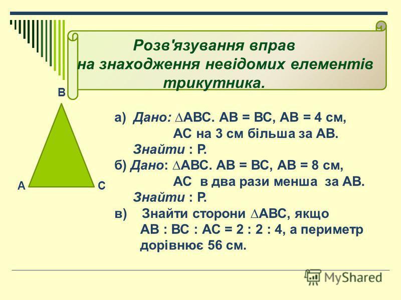 В АС а) Дано: АВС. АВ = ВС, АВ = 4 см, АС на 3 см більша за АВ. Знайти : Р. б) Дано: АВС. АВ = ВС, АВ = 8 см, АС в два рази менша за АВ. Знайти : Р. в) Знайти сторони АВС, якщо АВ : ВС : АС = 2 : 2 : 4, а периметр дорівнює 56 см. Розв'язування вправ