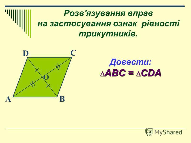 Розв'язування вправ на застосування ознак рівності трикутників. O D BA C Довести: ABC = CDA ABC = CDA