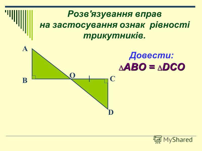 Розв'язування вправ на застосування ознак рівності трикутників. Довести: ABO = DCO ABO = DCO O C D B A