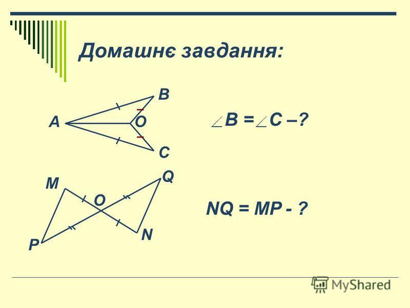 Домашнє завдання: АО С В В = С –? O Q P M N NQ = MP - ?