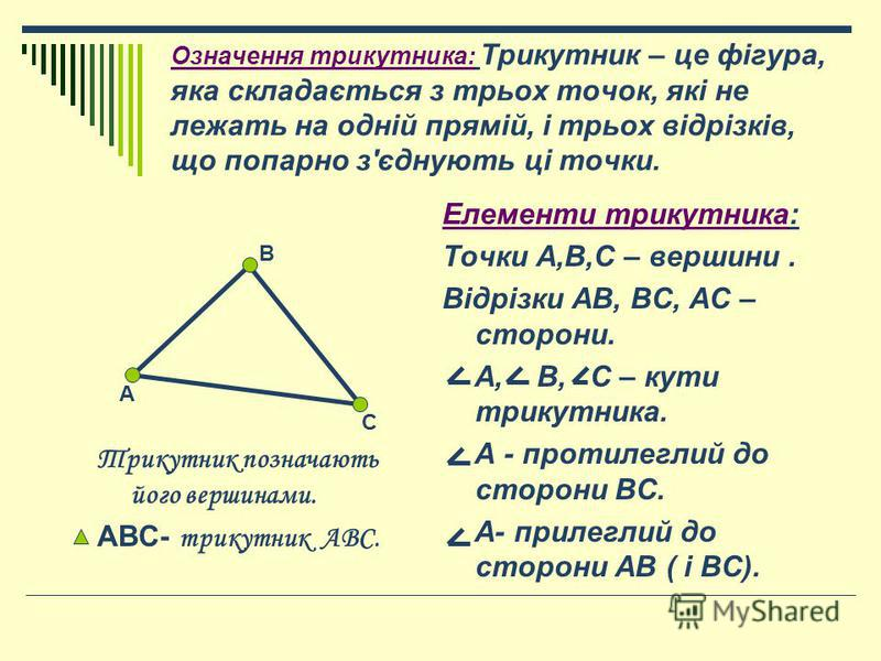 Означення трикутника: Трикутник – це фігура, яка складається з трьох точок, які не лежать на одній прямій, і трьох відрізків, що попарно з'єднують ці точки. Трикутник позначають його вершинами. АВС- трикутник АВС. Елементи трикутника: Точки А,В,С – в