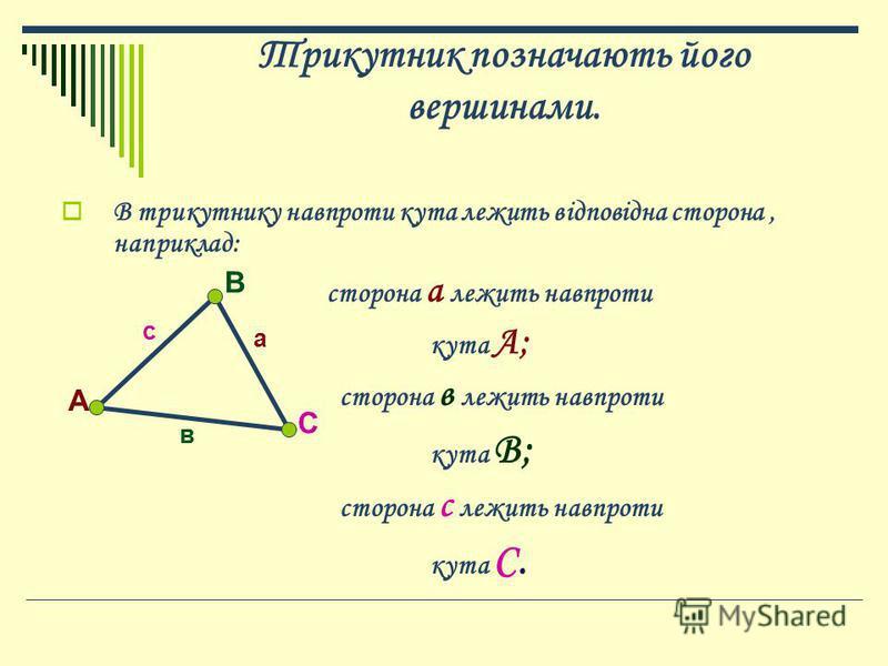Трикутник позначають його вершинами. В трикутнику навпроти кута лежить відповідна сторона, наприклад: сторона а лежить навпроти кута А; сторона в лежить навпроти кута В; сторона с лежить навпроти кута С. А В С а в с