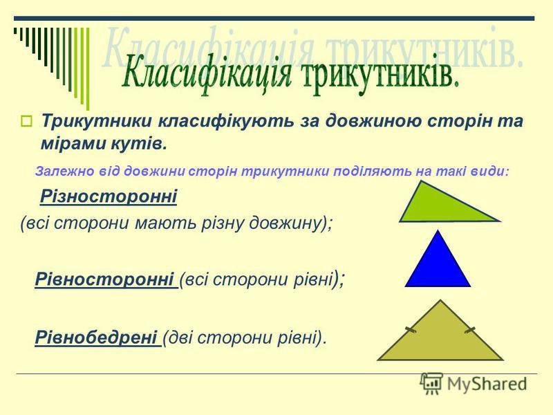 Трикутники класифікують за довжиною сторін та мірами кутів. Залежно від довжини сторін трикутники поділяють на такі види: Різносторонні (всі сторони мають різну довжину); Рівносторонні (всі сторони рівні ); Рівнобедрені (дві сторони рівні).