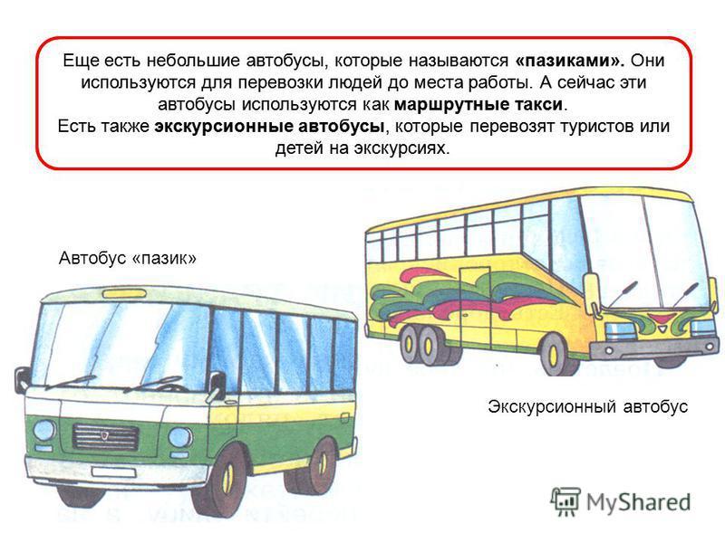 Еще есть небольшие автобусы, которые называются «пазиками». Они используются для перевозки людей до места работы. А сейчас эти автобусы используются как маршрутные такси. Есть также экскурсионные автобусы, которые перевозят туристов или детей на экск