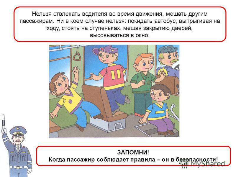 Нельзя отвлекать водителя во время движения, мешать другим пассажирам. Ни в коем случае нельзя: покидать автобус, выпрыгивая на ходу, стоять на ступеньках, мешая закрытию дверей, высовываться в окно. ЗАПОМНИ! Когда пассажир соблюдает правила – он в б
