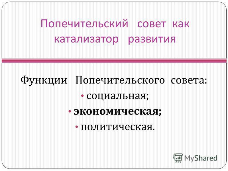Попечительский совет как катализатор развития Функции Попечительского совета : социальная ; экономическая ; политическая.